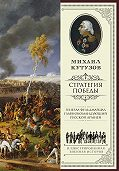 Михаил Кутузов -Михаил Кутузов: стратегия победы