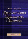 Ирина Мурзинова - Приключения Принцессы Лисички. Авторские сказки