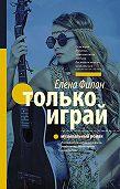 Елена Филон -Только играй