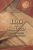 Михаил Тумшис -Евреи в НКВД СССР. 1936–1938 гг. Опыт биографического словаря