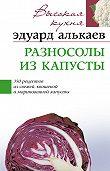Эдуард Николаевич Алькаев -Разносолы из капусты. 350 рецептов из свежей, квашеной и маринованной капусты