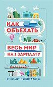 М. Оленева -Как объехать весь мир на одну зарплату. Путешествуем дешево и хорошо