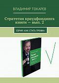 Владимир Токарев -Стратегия краудфандинга книги – вып. 2. Серия «Как стать профи»