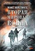 Макс Хейстингс -Вторая мировая война. Ад на земле