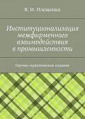 Вячеслав Плещенко - Институционализация межфирменного взаимодействия впромышленности