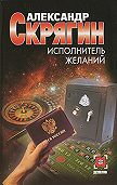Александр Скрягин -Исполнитель желаний