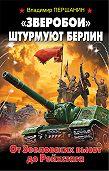 Владимир Першанин -«Зверобои» штурмуют Берлин. От Зееловских высот до Рейхстага