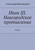 Александр Бабчинецкий -Иван III. Новгородское противление. Роман