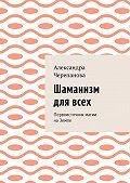 Александра Черепанова -Шаманизм для всех. Первоисточник магии наЗемле
