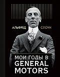 Альфред Слоун -Мои годы в General Motors