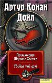 Артур Конан Дойл -Приключения Шерлока Холмса. Мой друг, убийца (сборник)
