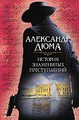 Александр Дюма -История знаменитых преступлений (сборник)