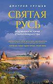 Димитрий Урушев -Святая Русь. Подлинная история старообрядчества