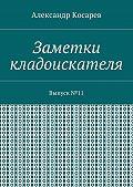 Александр Косарев -Заметки кладоискателя. Выпуск№11