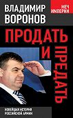 Владимир Воронов - Продать и предать. Новейшая история российской армии