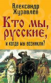 Александр Журавлев - Кто мы, русские, и когда мы возникли?