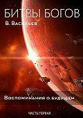 Вячеслав Васильев -Битвы богов. Воспоминания о будущем. Часть 1