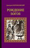 Дмитрий Мережковский - Рождение богов (сборник)