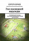 Сергей Корнев - Гол последней надежды. Футбольная сказка, или Нефутбольная история про футбол