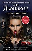 Соня Дивицкая -Супер-женщина (сборник)