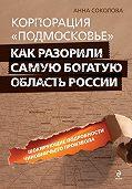 Анна Соколова - Корпорация «Подмосковье»: как разорили самую богатую область России