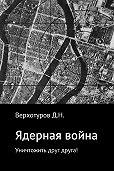 Дмитрий Верхотуров -Ядерная война: уничтожить друг друга!
