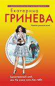 Екатерина Гринева - Единственный мой, или Не умею жить без тебя