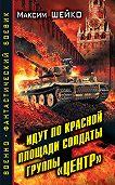 Максим Шейко -Идут по Красной площади солдаты группы «Центр». Победа или смерть