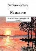 Светлана Мостыка -Назакате. Маленькие рассказы длиною вжизнь