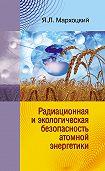 Ян Мархоцкий - Радиационная и экологическая безопасность атомной энергетики