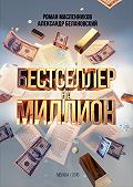 Роман Масленников, Александр Белановский - Бестселлер на миллион. Как написать, издать и раскрутить ваш бестселлер