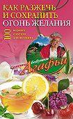 Агафья Звонарева -Как разжечь и сохранить огонь желания. 100 верных советов для женщин
