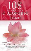 Маргарита Шушунова - 108 вопросов о здоровье и любви
