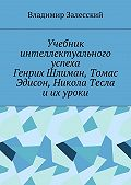 Владимир Залесский -Учебник интеллектуального успеха. Генрих Шлиман, Томас Эдисон, Никола Тесла иих уроки