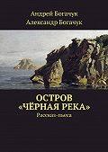 Александр Богачук -Остров «Чёрная река». Рассказ-пьеса