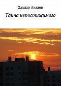 Эльдар Ахадов -Тайна непостижимого