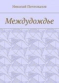 Николай Почтовалов -Междудождье. Стихи