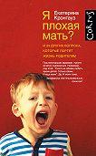 Екатерина Кронгауз - Я плохая мать? И 33 других вопроса, которые портят жизнь родителям