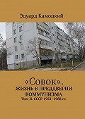 Эдуард Камоцкий -«Совок». Жизнь впреддверии коммунизма. Том II. СССР 1952–1988гг.
