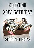 Ярослав Шестак -Кто убил Хэла Батлера? Повесть