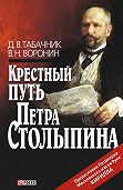 Д. В. Табачник, В. Н. Воронин - Крестный путь Петра Столыпина
