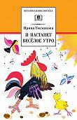 Ирина Токмакова -И настанет весёлое утро (сборник)