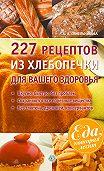 А. А. Синельникова - 227 рецептов из хлебопечки для вашего здоровья