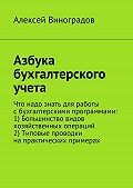 Алексей Виноградов -Азбука бухгалтерского учета. Что надо знать для работы сбухгалтерскими программами: 1) Большинство видов хозяйственных операций 2) Типовые проводки напрактических примерах