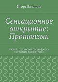 Игорь Балашов -Сенсационное открытие: Протоязык. Часть 1. Полностью расшифрован протоязык человечества