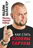 Вадим Шлахтер - Как стать плохим парнем