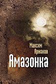 Максим Аржаков - Амазонка (сборник)