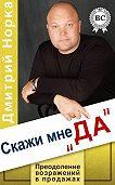 Дмитрий Норка -Скажи мне «ДА». Преодоление возражений в продажах
