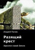 Андрей Панов -Хроники новой Земли. Разящий крест