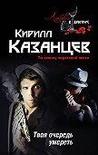 Кирилл Казанцев - Твоя очередь умереть